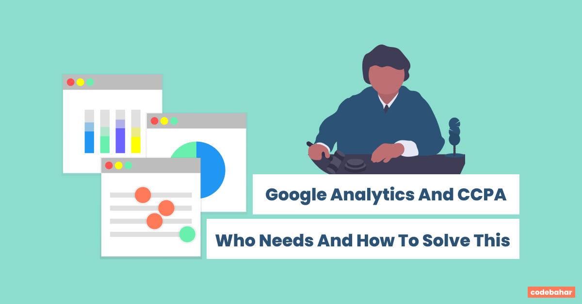 Google Analytics And CCPA, Who Needs And How To Solve This
